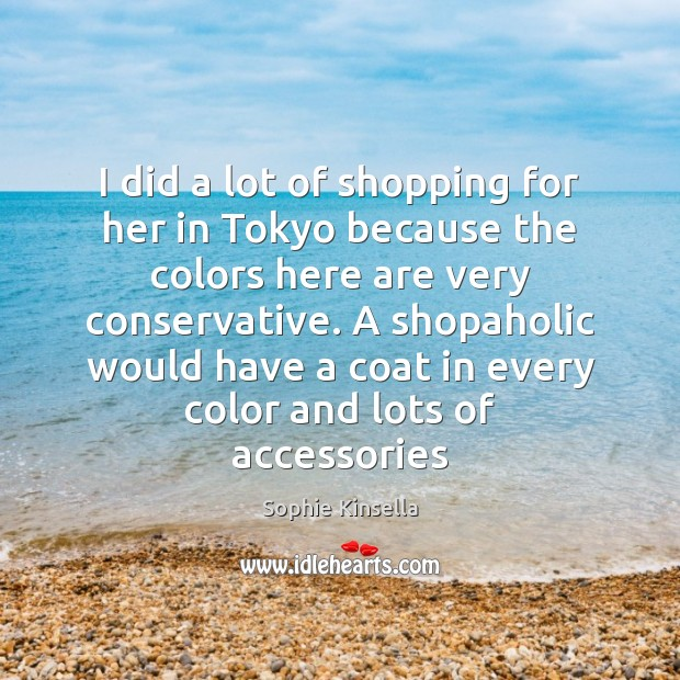 Image, I did a lot of shopping for her in Tokyo because the