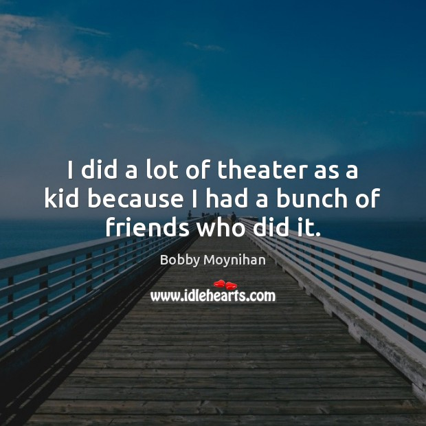 I did a lot of theater as a kid because I had a bunch of friends who did it. Image