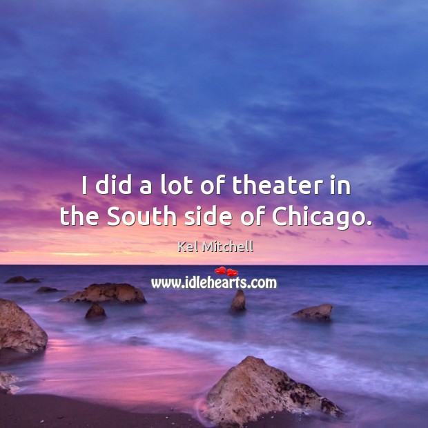 Kel Mitchell Picture Quote image saying: I did a lot of theater in the south side of chicago.