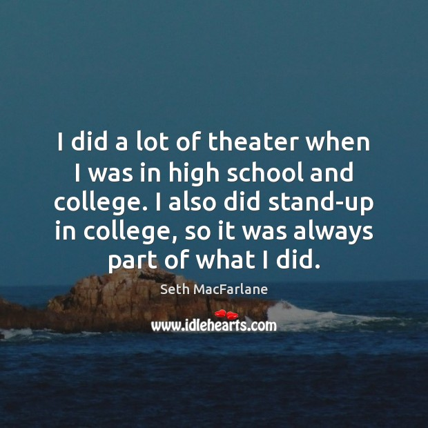 I did a lot of theater when I was in high school Seth MacFarlane Picture Quote