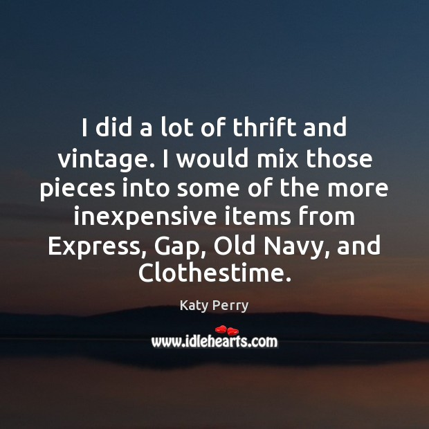 I did a lot of thrift and vintage. I would mix those Katy Perry Picture Quote