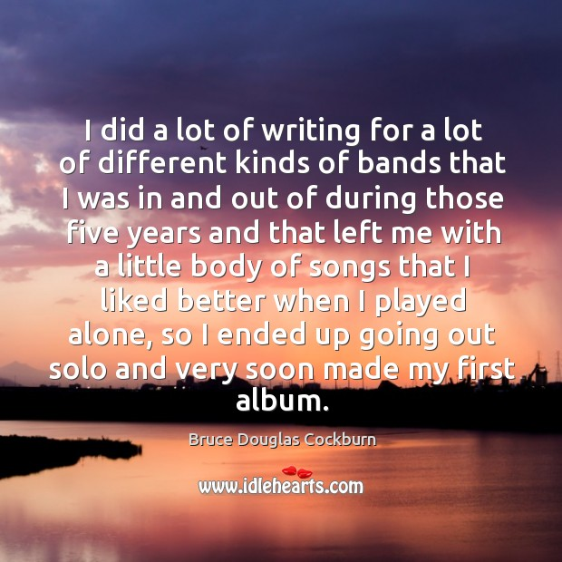 I did a lot of writing for a lot of different kinds of bands that I was in and out of during Bruce Douglas Cockburn Picture Quote