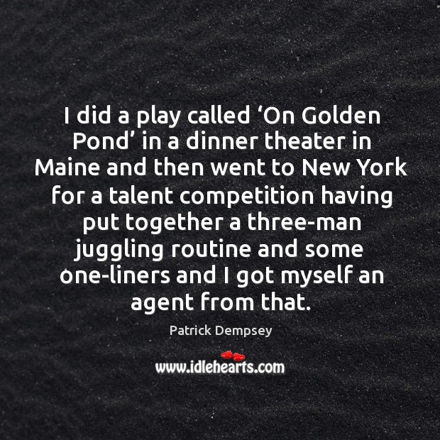 I did a play called 'on golden pond' in a dinner theater in maine and then went to Patrick Dempsey Picture Quote