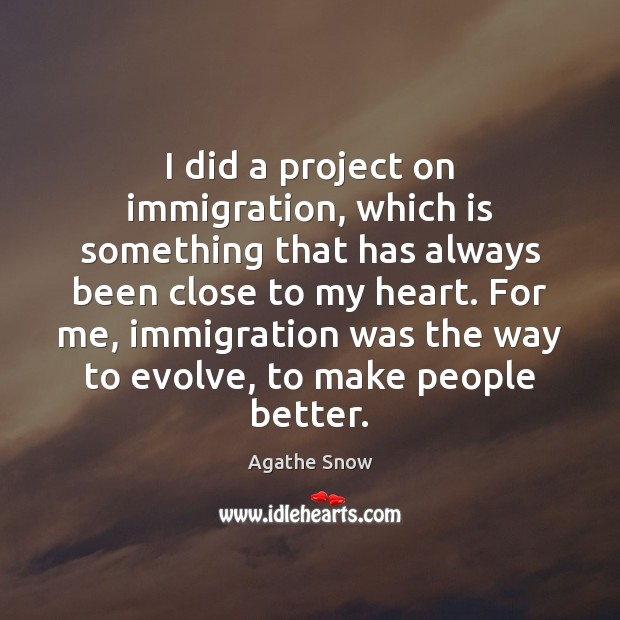 I did a project on immigration, which is something that has always Image