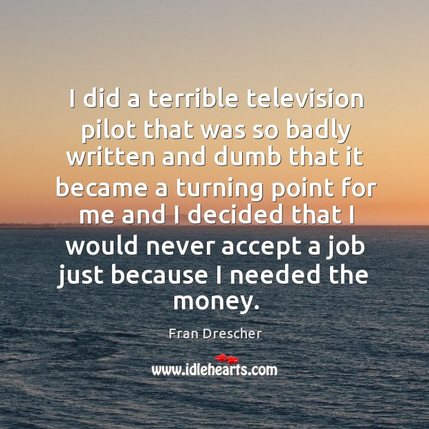 I did a terrible television pilot that was so badly written and dumb that it became a turning Fran Drescher Picture Quote