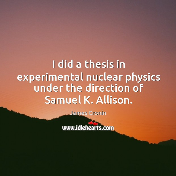 I did a thesis in experimental nuclear physics under the direction of samuel k. Allison. Image