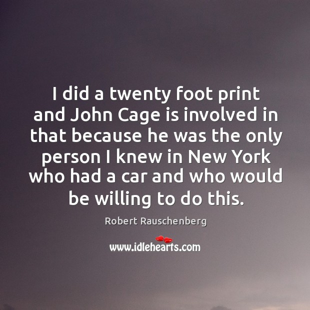 I did a twenty foot print and john cage is involved in that because he was the only person I knew Image