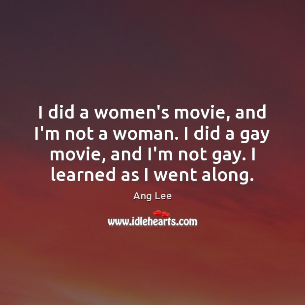 Image, I did a women's movie, and I'm not a woman. I did