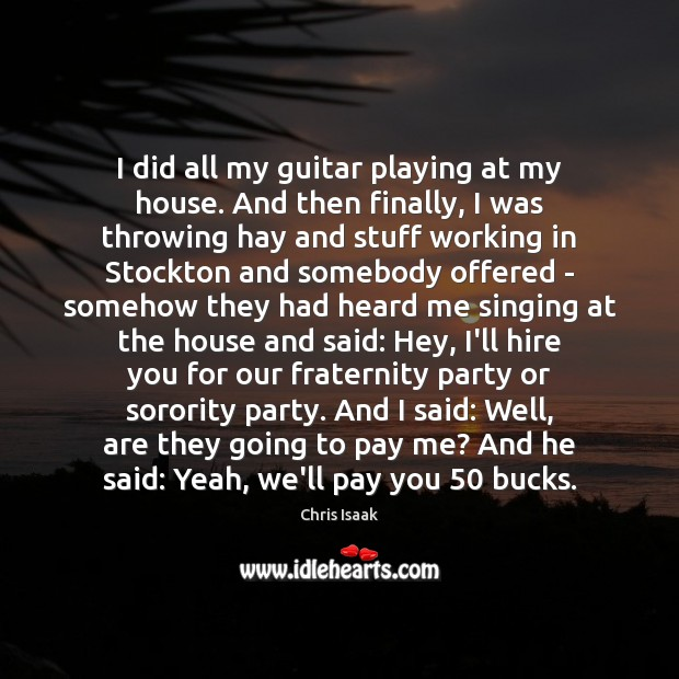 I did all my guitar playing at my house. And then finally, Chris Isaak Picture Quote