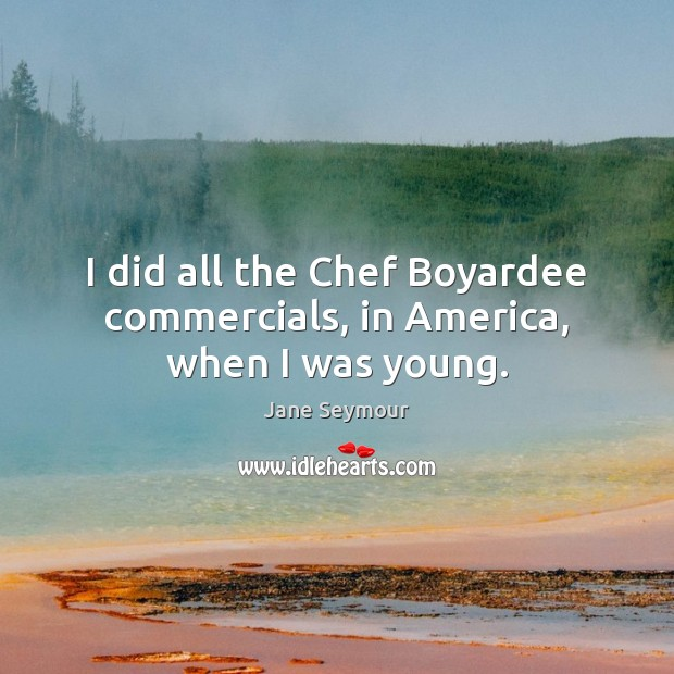 I did all the Chef Boyardee commercials, in America, when I was young. Jane Seymour Picture Quote