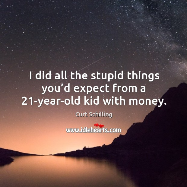 I did all the stupid things you'd expect from a 21-year-old kid with money. Curt Schilling Picture Quote