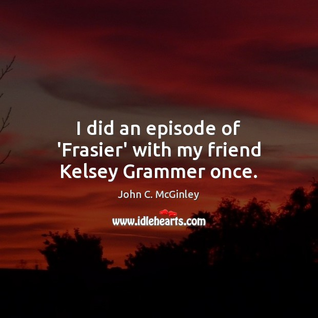 I did an episode of 'Frasier' with my friend Kelsey Grammer once. Image