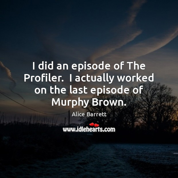 Image, I did an episode of The Profiler.  I actually worked on the last episode of Murphy Brown.