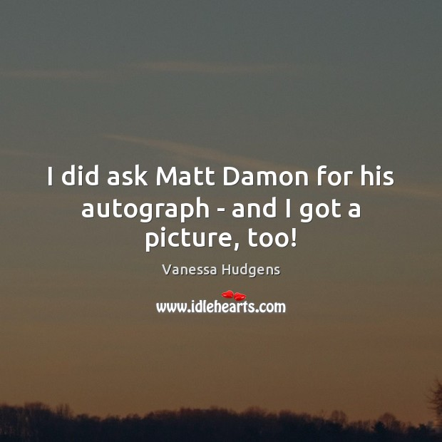 I did ask Matt Damon for his autograph – and I got a picture, too! Vanessa Hudgens Picture Quote