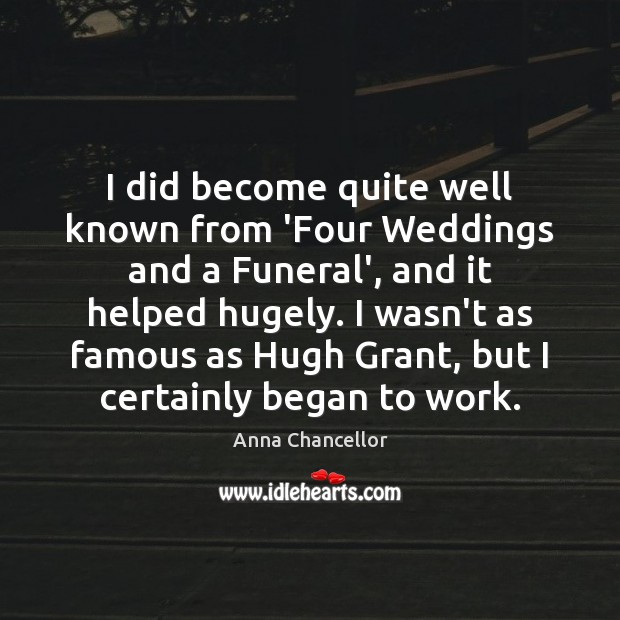 Image, I did become quite well known from 'Four Weddings and a Funeral',