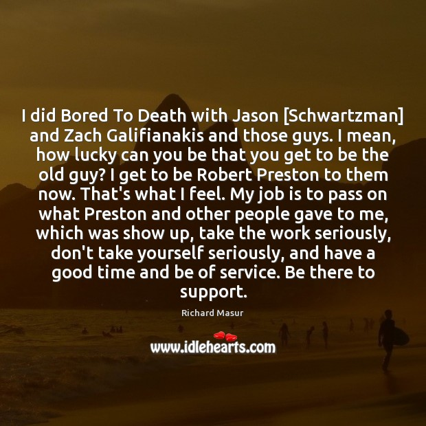 I did Bored To Death with Jason [Schwartzman] and Zach Galifianakis and Richard Masur Picture Quote