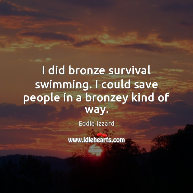 I did bronze survival swimming. I could save people in a bronzey kind of way. Image