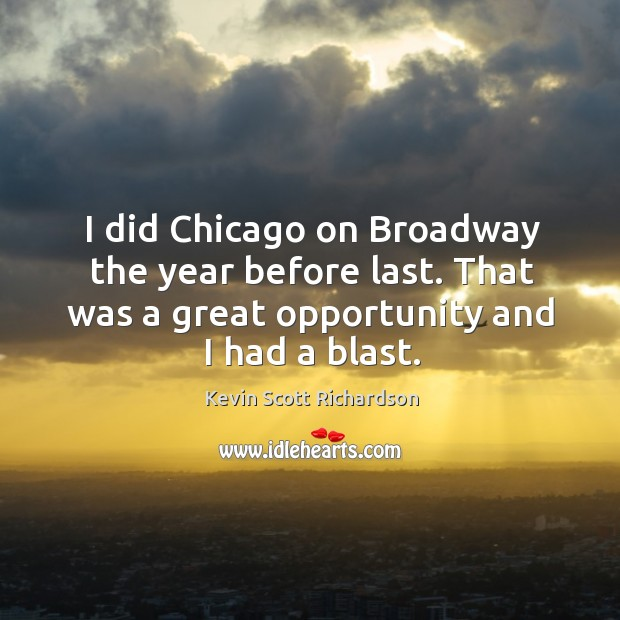 I did chicago on broadway the year before last. That was a great opportunity and I had a blast. Kevin Scott Richardson Picture Quote
