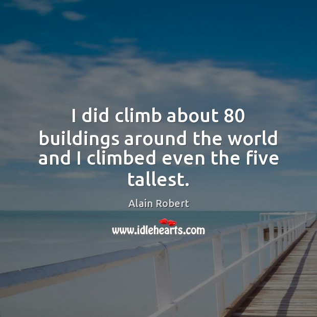 Image, I did climb about 80 buildings around the world and I climbed even the five tallest.