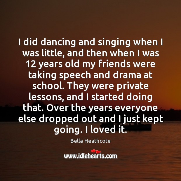 Image, I did dancing and singing when I was little, and then when