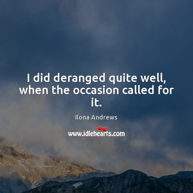 I did deranged quite well, when the occasion called for it. Ilona Andrews Picture Quote
