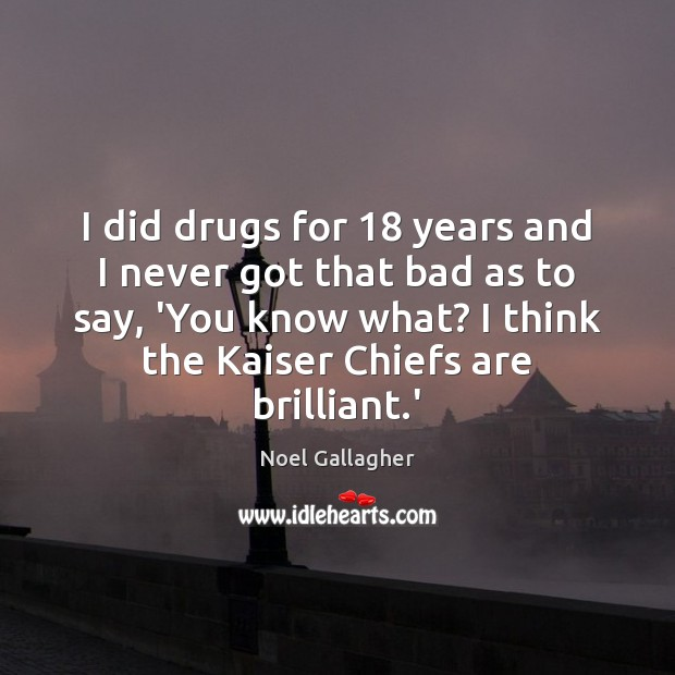 I did drugs for 18 years and I never got that bad as Noel Gallagher Picture Quote