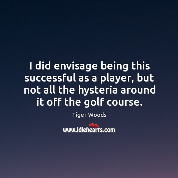I did envisage being this successful as a player, but not all the hysteria around it off the golf course. Image