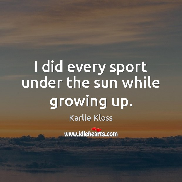 I did every sport under the sun while growing up. Karlie Kloss Picture Quote