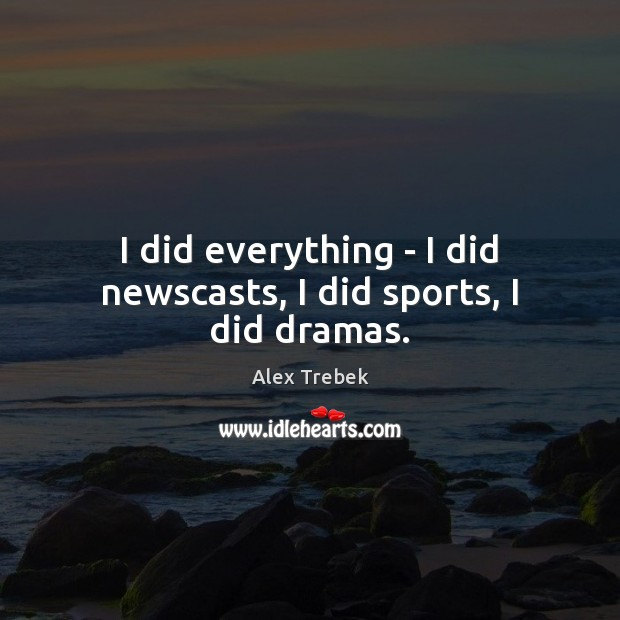 Image, I did everything – I did newscasts, I did sports, I did dramas.