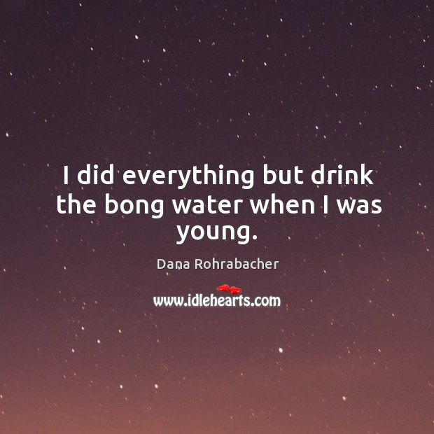 I did everything but drink the bong water when I was young. Dana Rohrabacher Picture Quote