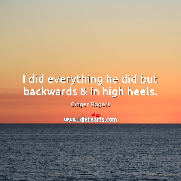 I did everything he did but backwards & in high heels. Ginger Rogers Picture Quote
