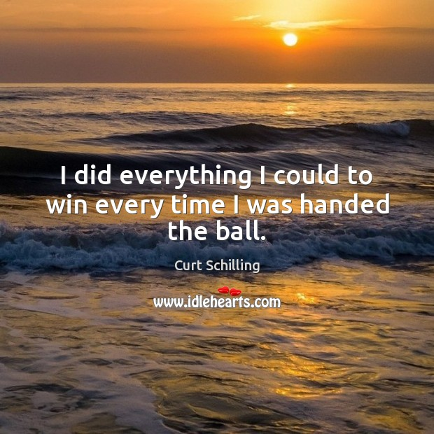 I did everything I could to win every time I was handed the ball. Curt Schilling Picture Quote