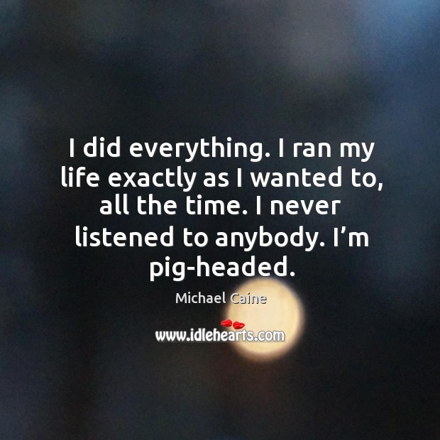 Image, I did everything. I ran my life exactly as I wanted to, all the time. I never listened to anybody. I'm pig-headed.