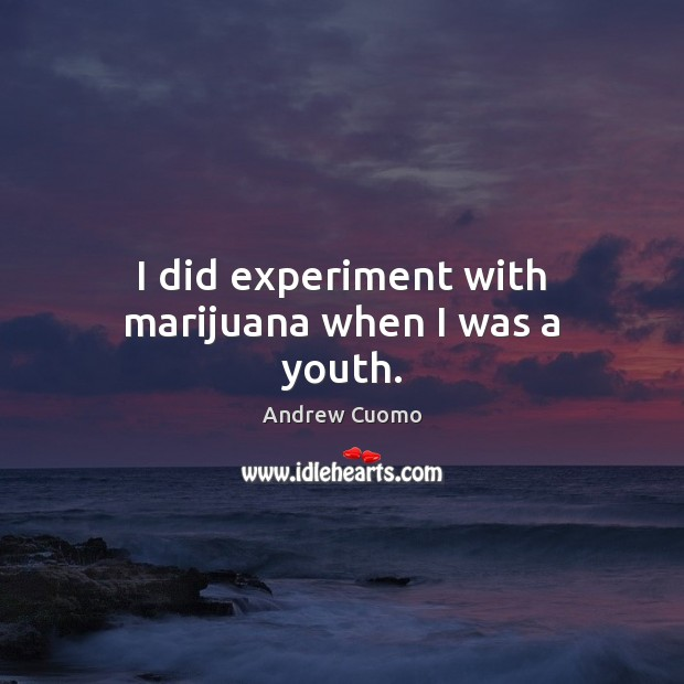 I did experiment with marijuana when I was a youth. Andrew Cuomo Picture Quote