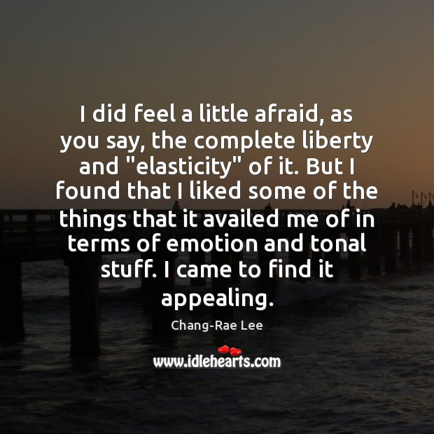 I did feel a little afraid, as you say, the complete liberty Image