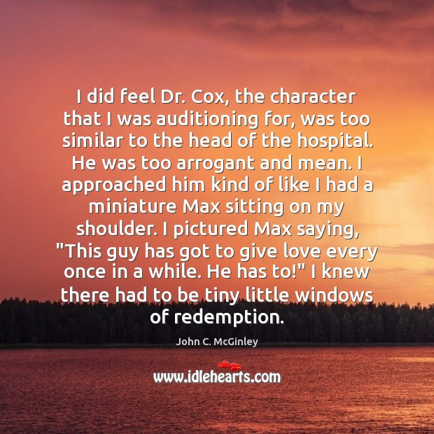 I did feel Dr. Cox, the character that I was auditioning for, Image