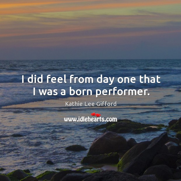 I did feel from day one that I was a born performer. Kathie Lee Gifford Picture Quote