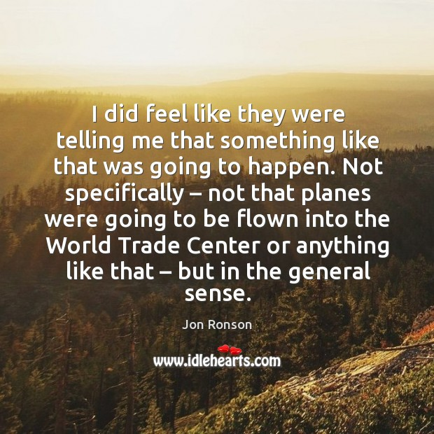 I did feel like they were telling me that something like that was going to happen. Jon Ronson Picture Quote