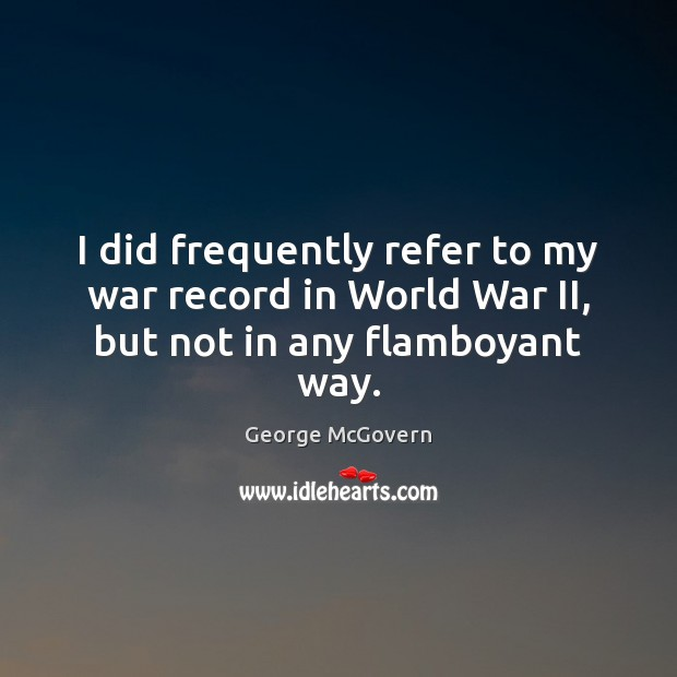 I did frequently refer to my war record in World War II, but not in any flamboyant way. George McGovern Picture Quote