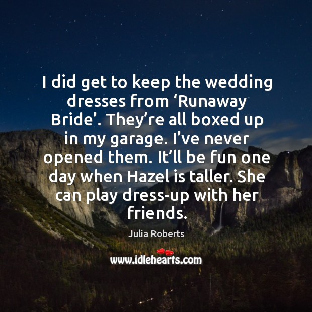 Image, I did get to keep the wedding dresses from 'runaway bride'.