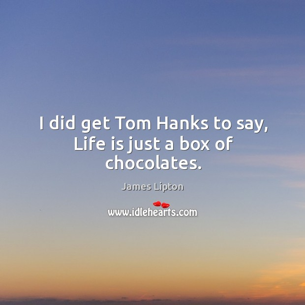 I did get tom hanks to say, life is just a box of chocolates. Image