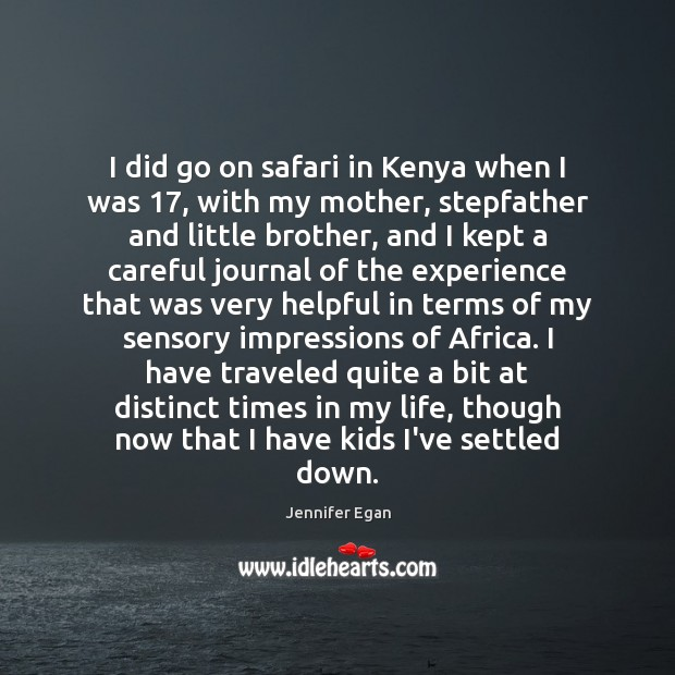 I did go on safari in Kenya when I was 17, with my Jennifer Egan Picture Quote
