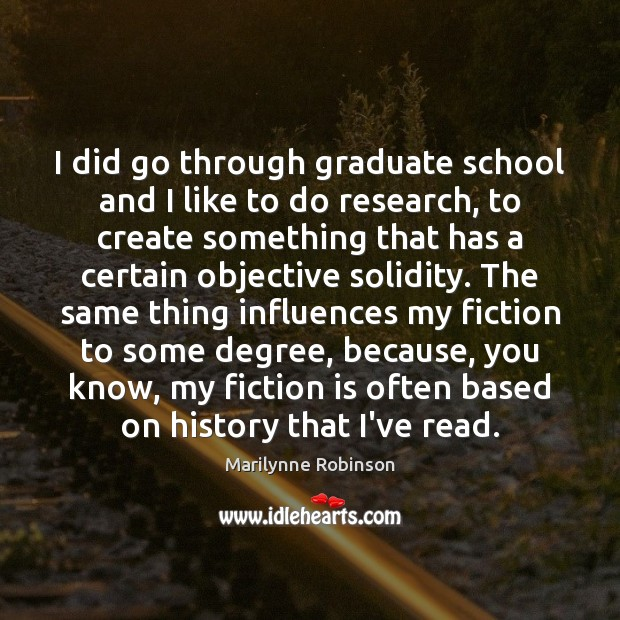 I did go through graduate school and I like to do research, Marilynne Robinson Picture Quote
