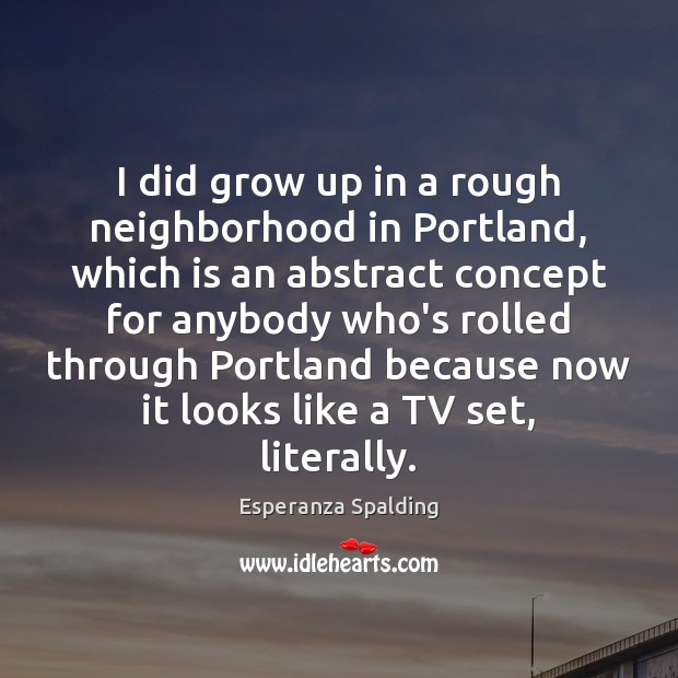 I did grow up in a rough neighborhood in Portland, which is Image