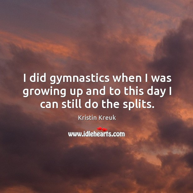 I did gymnastics when I was growing up and to this day I can still do the splits. Image