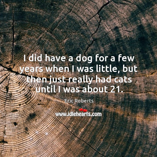 I did have a dog for a few years when I was little, but then just really had cats until I was about 21. Image