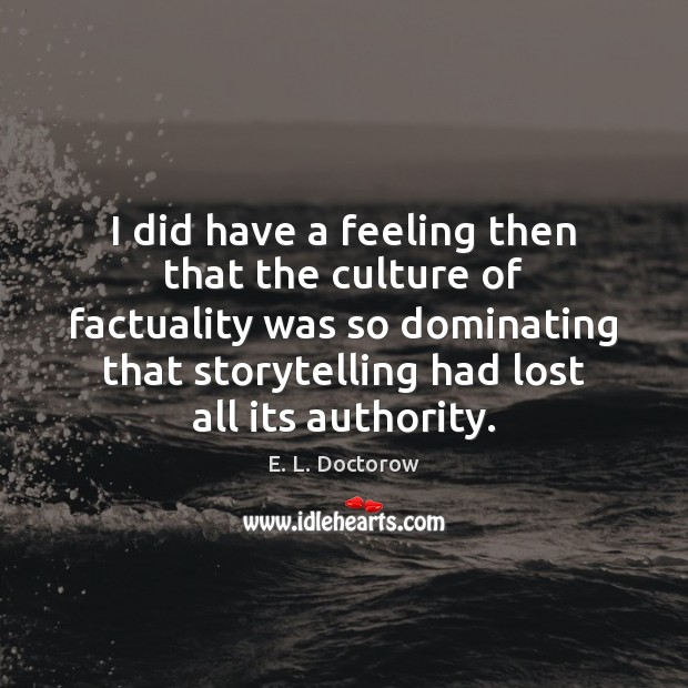 I did have a feeling then that the culture of factuality was E. L. Doctorow Picture Quote