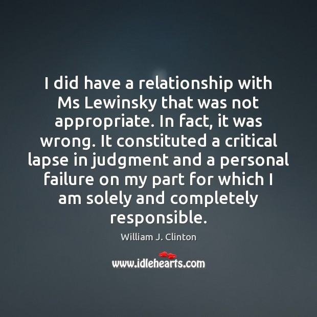 I did have a relationship with Ms Lewinsky that was not appropriate. William J. Clinton Picture Quote