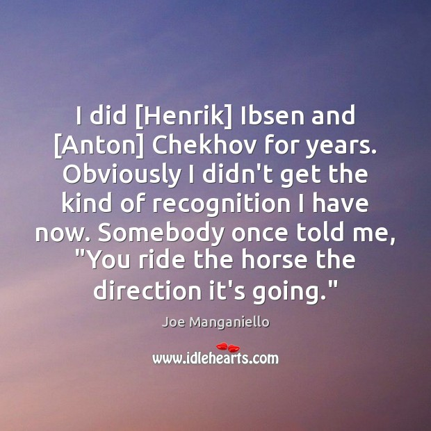 I did [Henrik] Ibsen and [Anton] Chekhov for years. Obviously I didn't Image