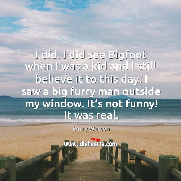 I did. I did see bigfoot when I was a kid and I still believe it to this day. Barry Watson Picture Quote